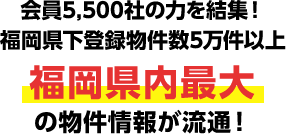会員5,300社の力を結集!福岡県下登録物件数5万件以上 福岡県内最大の物件情報が流通!